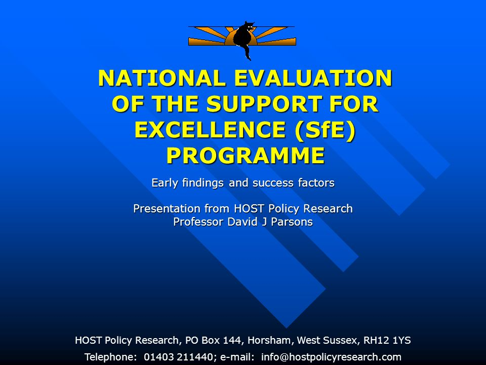 NATIONAL EVALUATION OF THE SUPPORT FOR EXCELLENCE (SfE) PROGRAMME HOST Policy Research, PO Box 144, Horsham, West Sussex, RH12 1YS Telephone: 01403 211440; e-mail: info@hostpolicyresearch.com Early findings and success factors Presentation from HOST Policy Research Professor David J Parsons