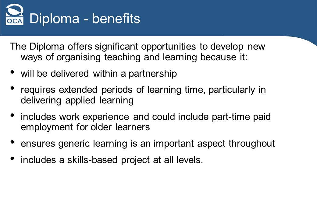 Diploma - benefits The Diploma offers significant opportunities to develop new ways of organising teaching and learning because it: will be delivered within a partnership requires extended periods of learning time, particularly in delivering applied learning includes work experience and could include part-time paid employment for older learners ensures generic learning is an important aspect throughout includes a skills-based project at all levels.