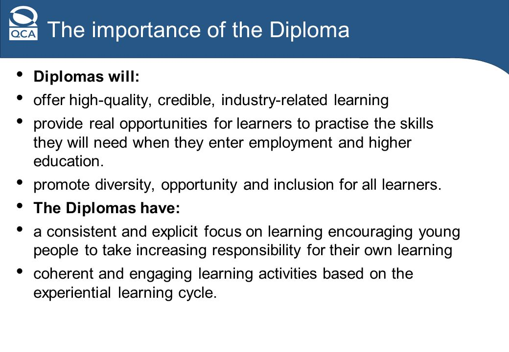 The importance of the Diploma Diplomas will: offer high-quality, credible, industry-related learning provide real opportunities for learners to practise the skills they will need when they enter employment and higher education.
