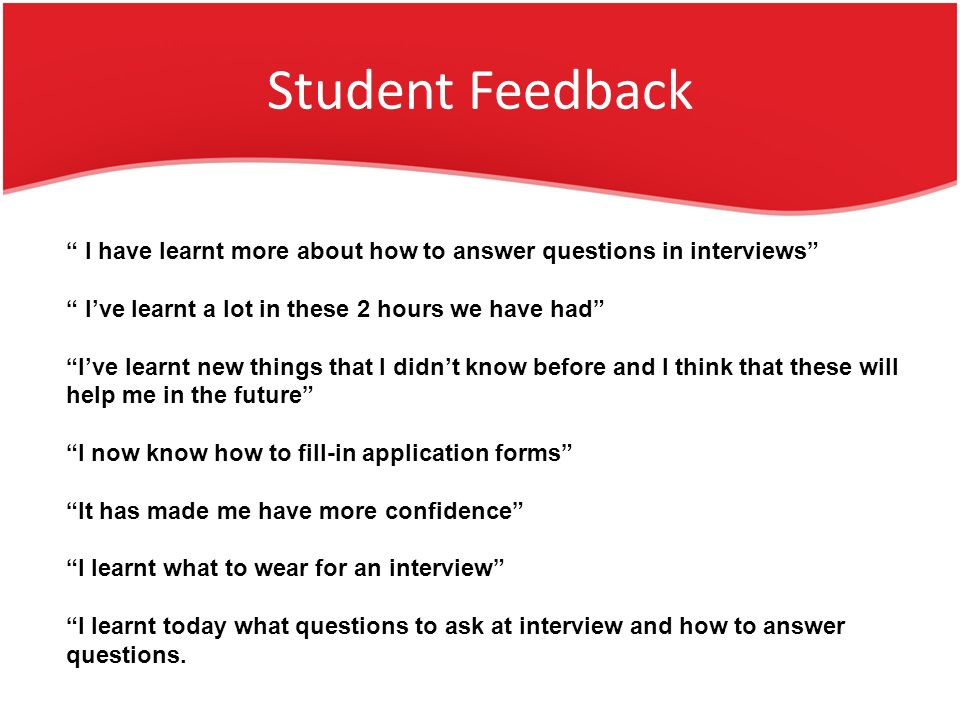 Student Feedback I have learnt more about how to answer questions in interviews Ive learnt a lot in these 2 hours we have had Ive learnt new things that I didnt know before and I think that these will help me in the future I now know how to fill-in application forms It has made me have more confidence I learnt what to wear for an interview I learnt today what questions to ask at interview and how to answer questions.