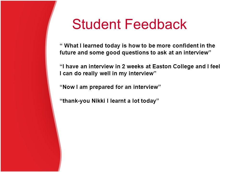 Student Feedback What I learned today is how to be more confident in the future and some good questions to ask at an interview I have an interview in 2 weeks at Easton College and I feel I can do really well in my interview Now I am prepared for an interview thank-you Nikki I learnt a lot today