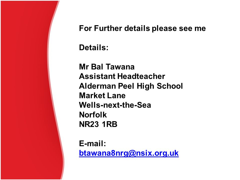 For Further details please see me Details: Mr Bal Tawana Assistant Headteacher Alderman Peel High School Market Lane Wells-next-the-Sea Norfolk NR23 1RB E-mail: btawana8nrg@nsix.org.uk