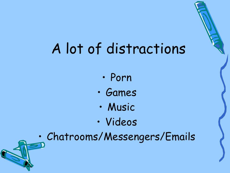 A lot of distractions Porn Games Music Videos Chatrooms/Messengers/Emails