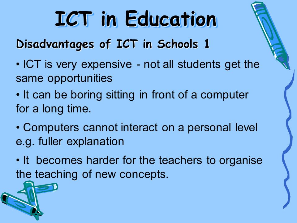 ICT in Education Disadvantages of ICT in Schools 1 ICT is very expensive - not all students get the same opportunities It can be boring sitting in fro