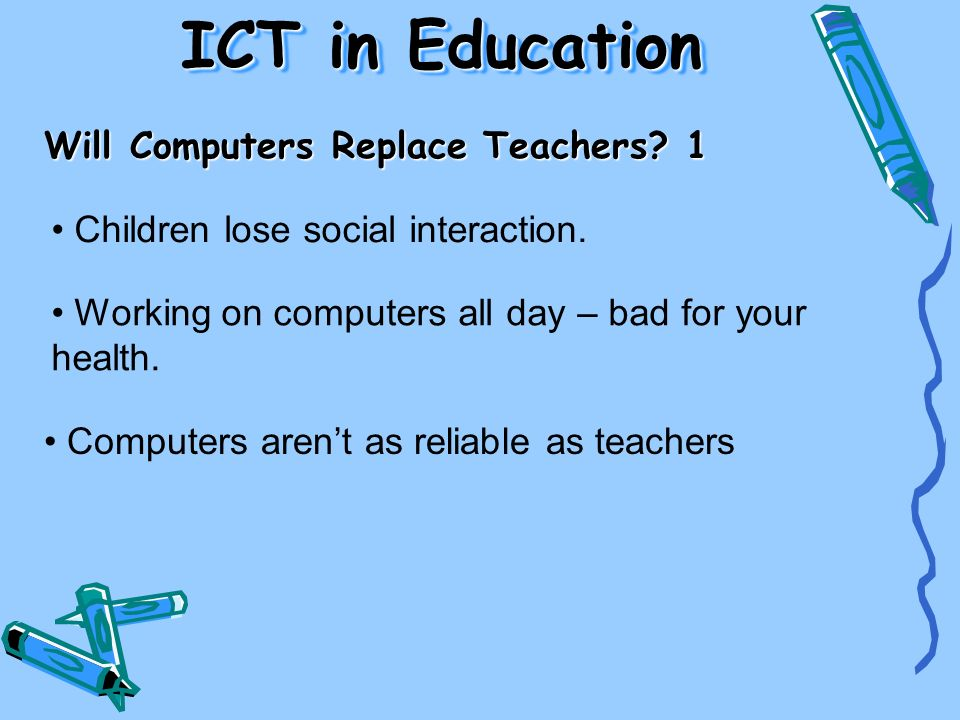 Will Computers Replace Teachers? 1 Children lose social interaction. Working on computers all day – bad for your health. Computers arent as reliable a