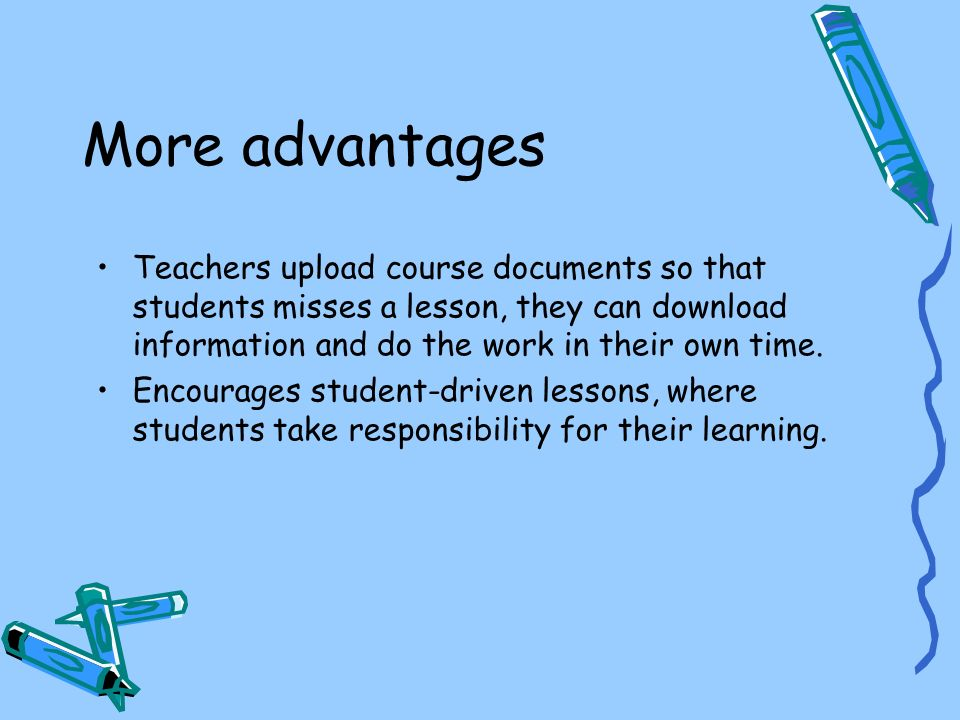 More advantages Teachers upload course documents so that students misses a lesson, they can download information and do the work in their own time. En