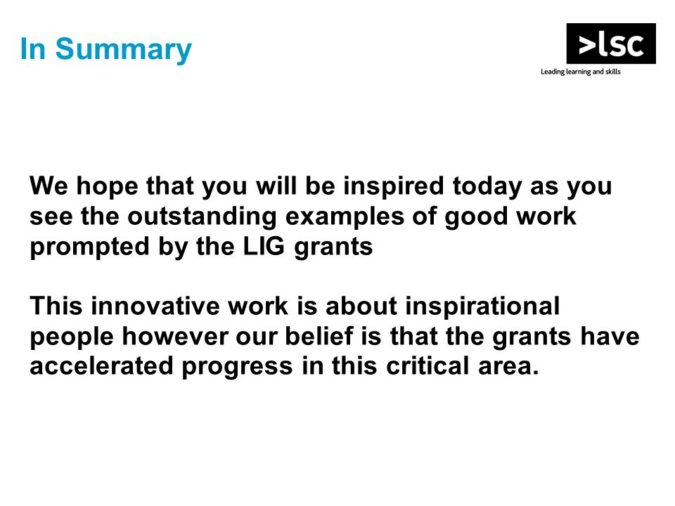 In Summary We hope that you will be inspired today as you see the outstanding examples of good work prompted by the LIG grants This innovative work is