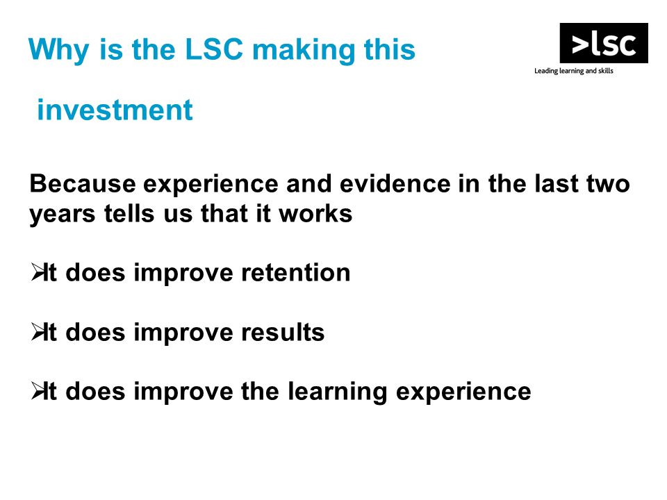 Why is the LSC making this investment Because experience and evidence in the last two years tells us that it works It does improve retention It does i