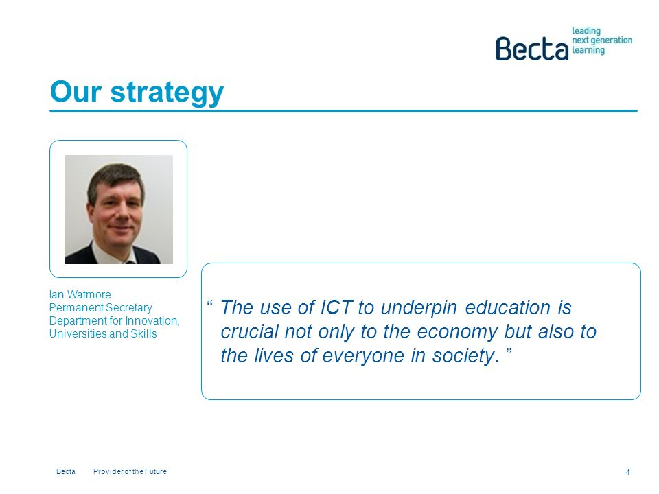 Becta Provider of the Future 4 Our strategy Ian Watmore Permanent Secretary Department for Innovation, Universities and Skills The use of ICT to underpin education is crucial not only to the economy but also to the lives of everyone in society.