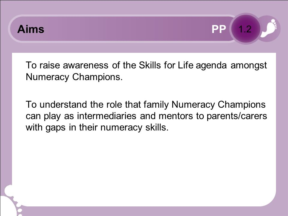 PP Learning objectives for module Delegates will be able to: state the purpose of the Skills for Life strategy in improving standards and raising achievement in adult literacy, numeracy and/or ESOL (English for speakers of other languages), with particular reference to numeracy identify the numeracy skills needed for family and working life recognise the possible impact of parents/carers skills and attitudes on their childrens learning and achievement.