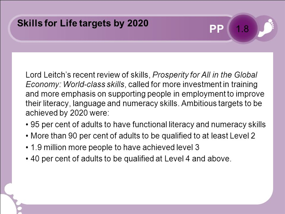 PP Skills for Life targets by 2020 Lord Leitchs recent review of skills, Prosperity for All in the Global Economy: World-class skills, called for more investment in training and more emphasis on supporting people in employment to improve their literacy, language and numeracy skills.