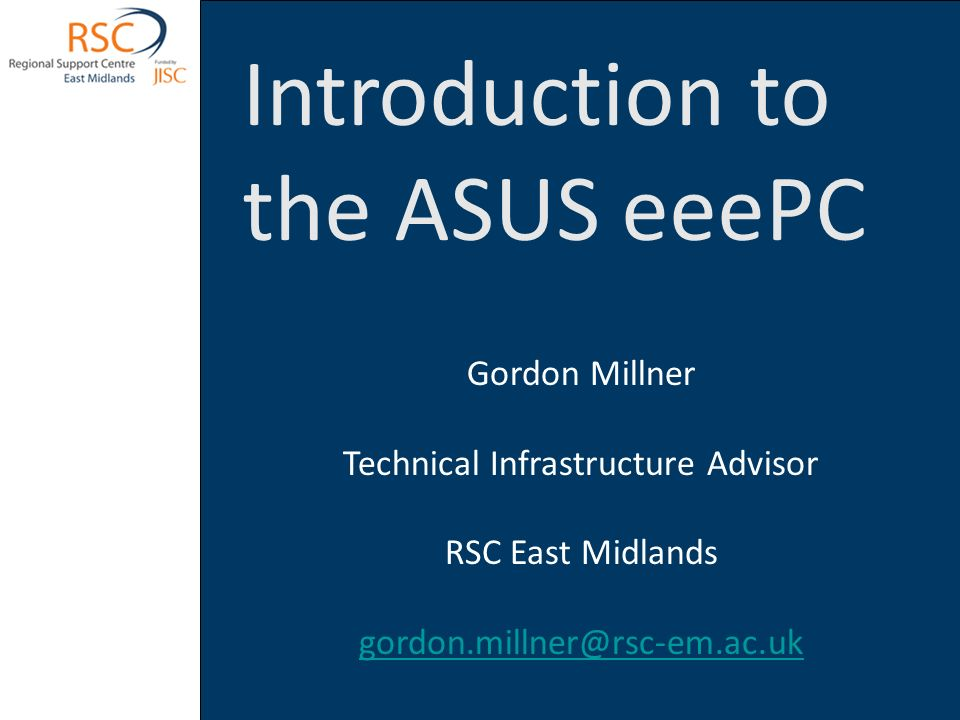 Introduction to the ASUS eeePC Gordon Millner Technical Infrastructure Advisor RSC East Midlands gordon.millner@rsc-em.ac.uk