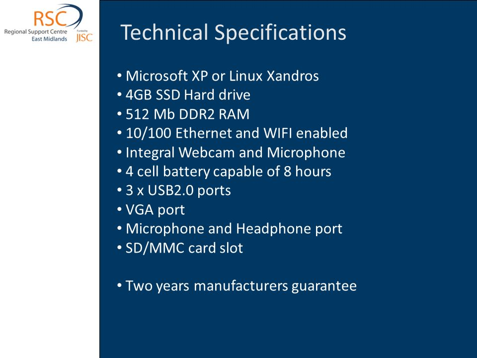 Technical Specifications Microsoft XP or Linux Xandros 4GB SSD Hard drive 512 Mb DDR2 RAM 10/100 Ethernet and WIFI enabled Integral Webcam and Microphone 4 cell battery capable of 8 hours 3 x USB2.0 ports VGA port Microphone and Headphone port SD/MMC card slot Two years manufacturers guarantee