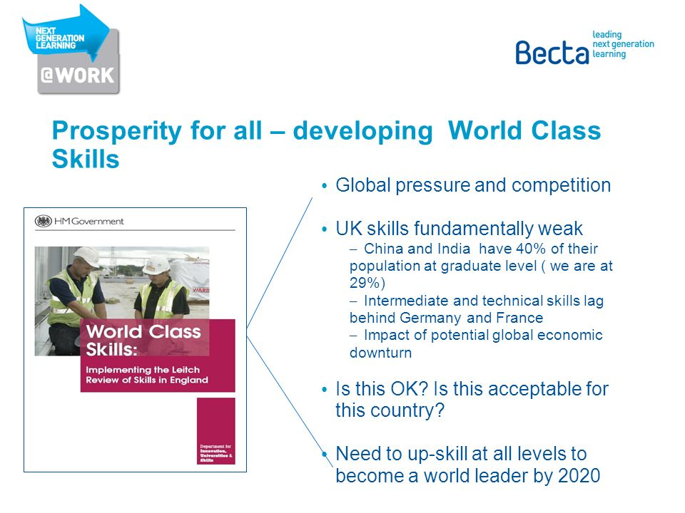Prosperity for all – developing World Class Skills Global pressure and competition UK skills fundamentally weak – China and India have 40% of their population at graduate level ( we are at 29%) – Intermediate and technical skills lag behind Germany and France – Impact of potential global economic downturn Is this OK.