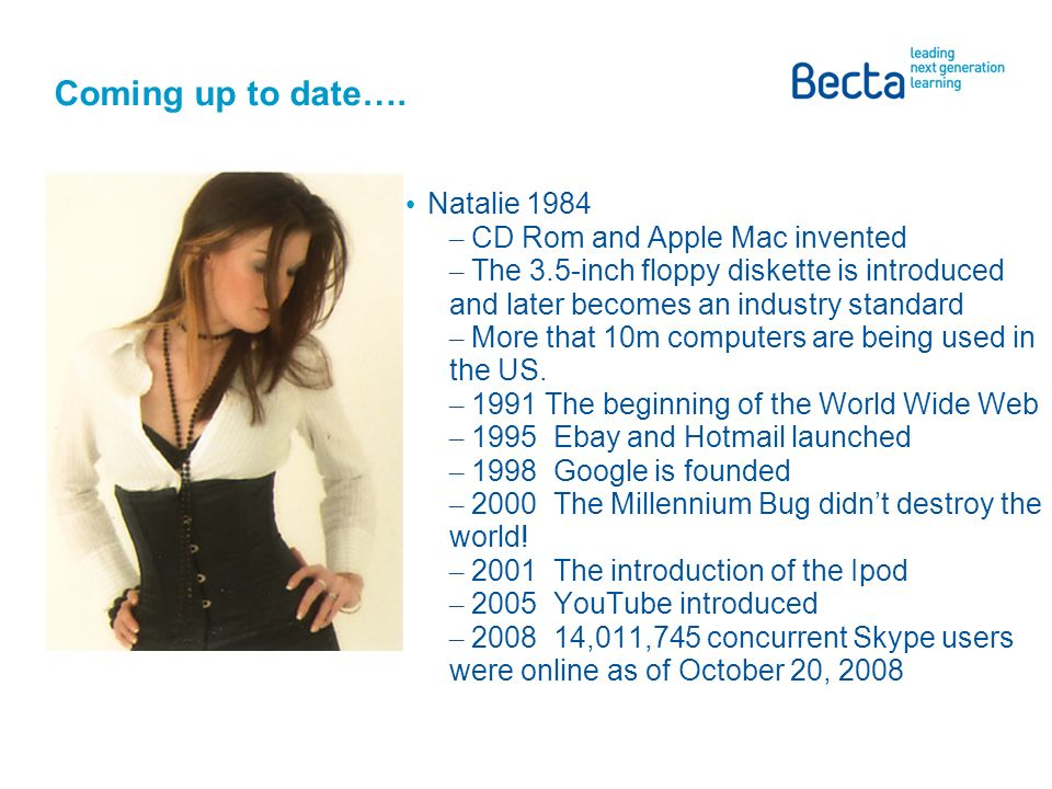 Coming up to date…. Natalie 1984 – CD Rom and Apple Mac invented – The 3.5-inch floppy diskette is introduced and later becomes an industry standard –