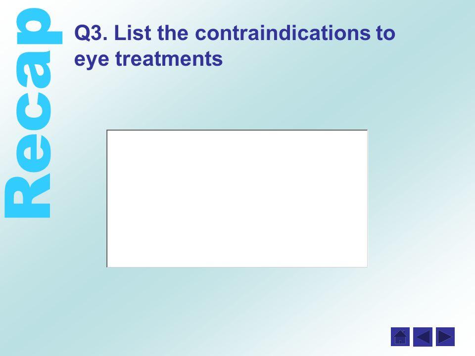 Recap Q3. List the contraindications to eye treatments