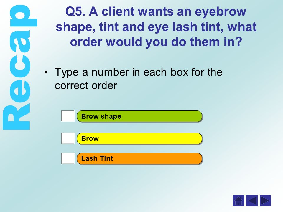 Recap Q5. A client wants an eyebrow shape, tint and eye lash tint, what order would you do them in.