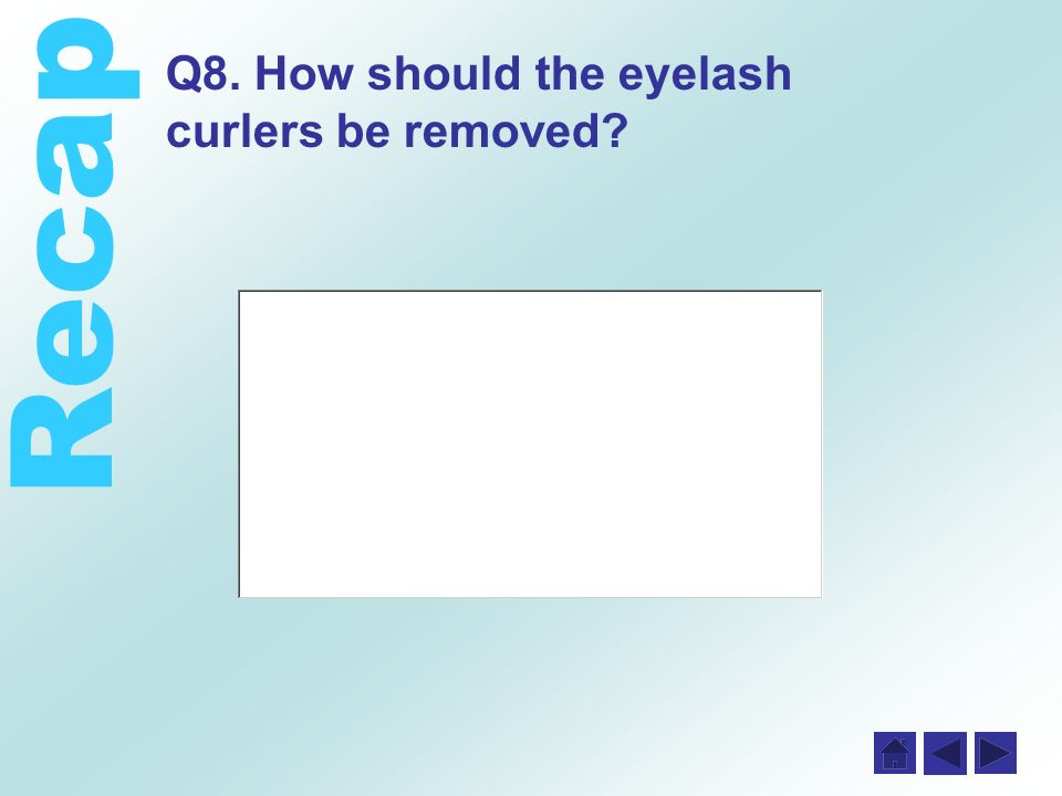 Recap Q8. How should the eyelash curlers be removed