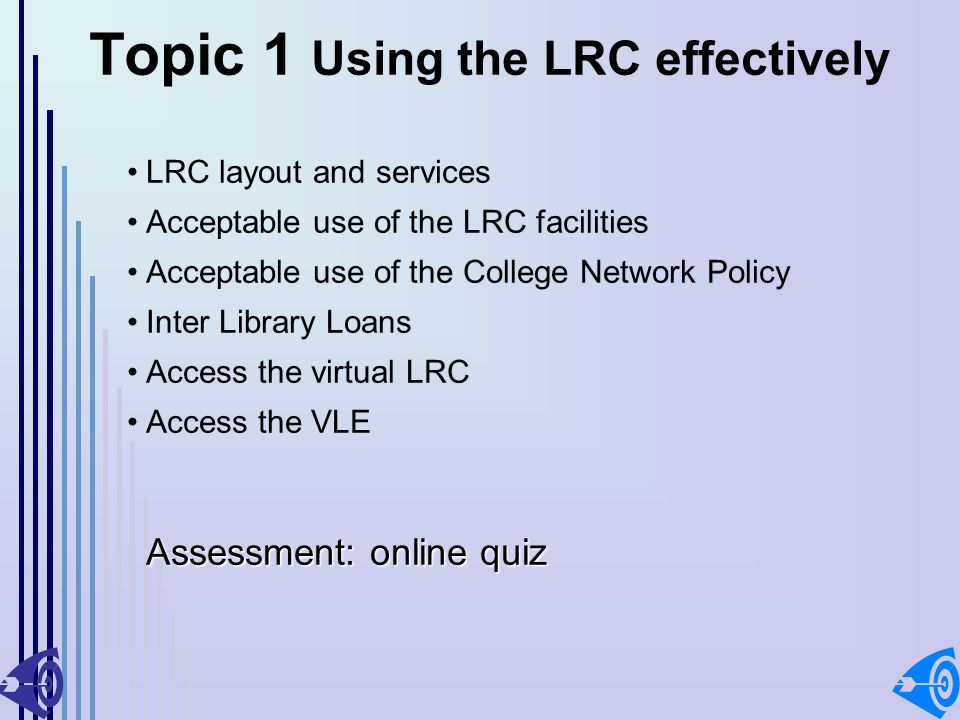 Topic 1 Using the LRC effectively LRC layout and services Acceptable use of the LRC facilities Acceptable use of the College Network Policy Inter Library Loans Access the virtual LRC Access the VLE Assessment: online quiz