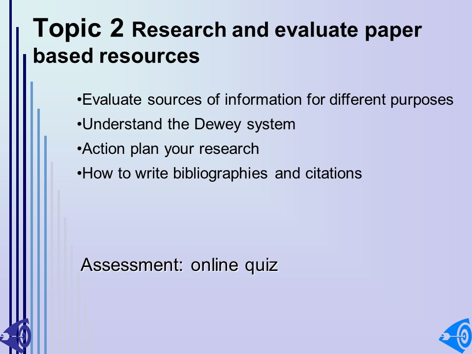 Topic 2 Research and evaluate paper based resources Evaluate sources of information for different purposes Understand the Dewey system Action plan your research How to write bibliographies and citations Assessment: online quiz