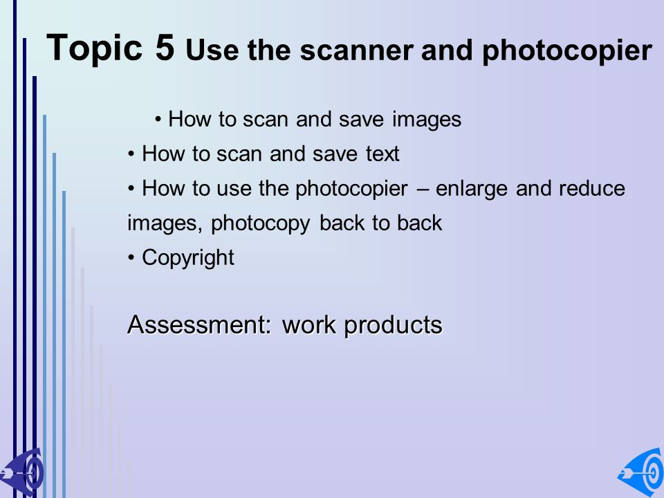 Topic 5 Use the scanner and photocopier How to scan and save images How to scan and save text How to use the photocopier – enlarge and reduce images, photocopy back to back Copyright Assessment: work products