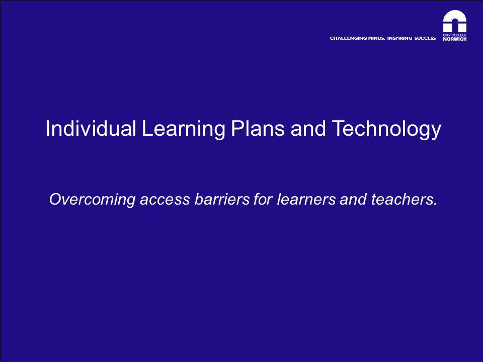 CHALLENGING MINDS. INSPIRING SUCCESS Individual Learning Plans and Technology Overcoming access barriers for learners and teachers.