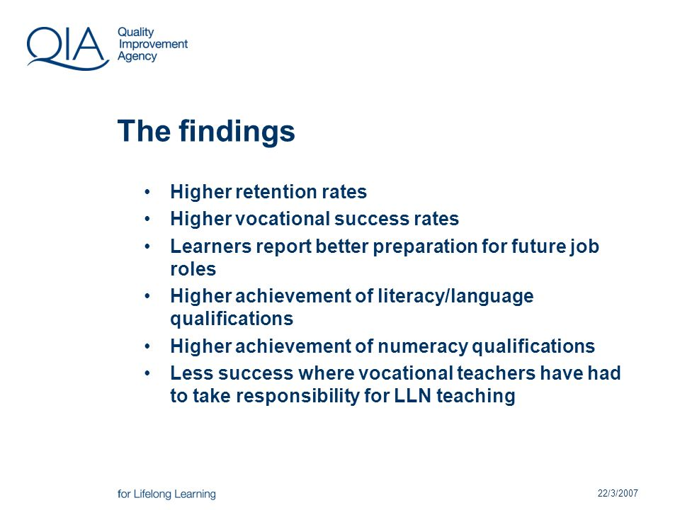 22/3/2007 The findings Higher retention rates Higher vocational success rates Learners report better preparation for future job roles Higher achievement of literacy/language qualifications Higher achievement of numeracy qualifications Less success where vocational teachers have had to take responsibility for LLN teaching