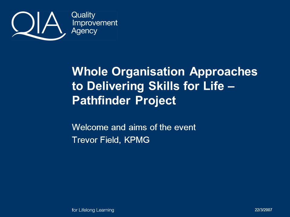 22/3/2007 Whole Organisation Approaches to Delivering Skills for Life – Pathfinder Project Welcome and aims of the event Trevor Field, KPMG