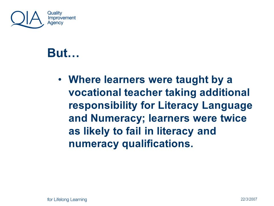 22/3/2007 But… Where learners were taught by a vocational teacher taking additional responsibility for Literacy Language and Numeracy; learners were twice as likely to fail in literacy and numeracy qualifications.