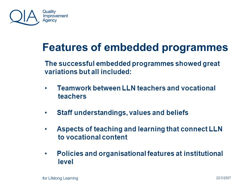 22/3/2007 Features of embedded programmes The successful embedded programmes showed great variations but all included: Teamwork between LLN teachers and vocational teachers Staff understandings, values and beliefs Aspects of teaching and learning that connect LLN to vocational content Policies and organisational features at institutional level