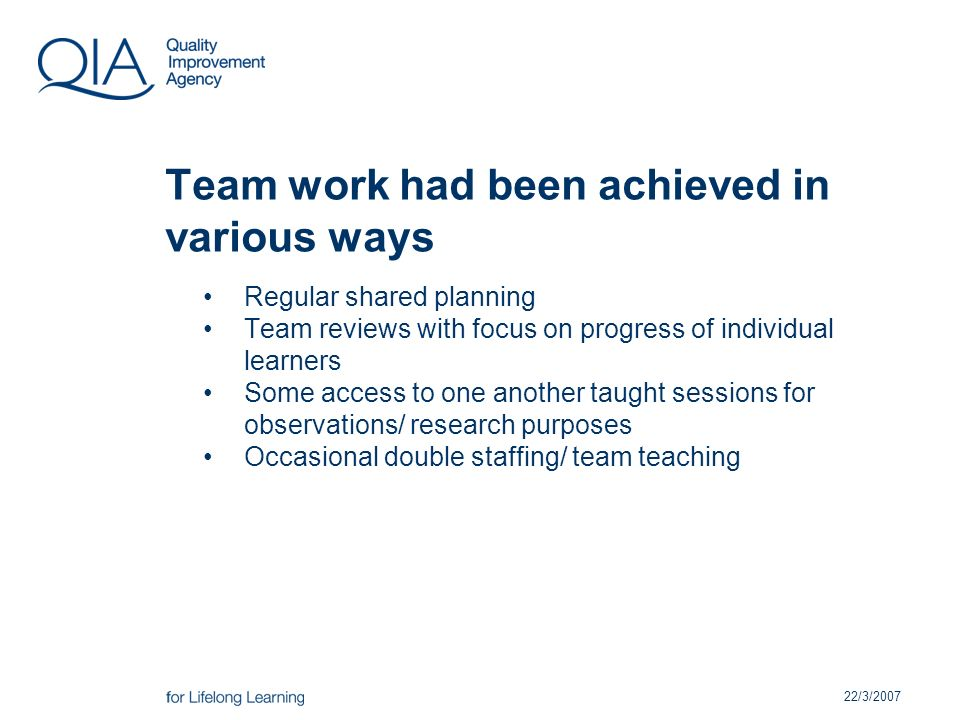 22/3/2007 Team work had been achieved in various ways Regular shared planning Team reviews with focus on progress of individual learners Some access to one another taught sessions for observations/ research purposes Occasional double staffing/ team teaching