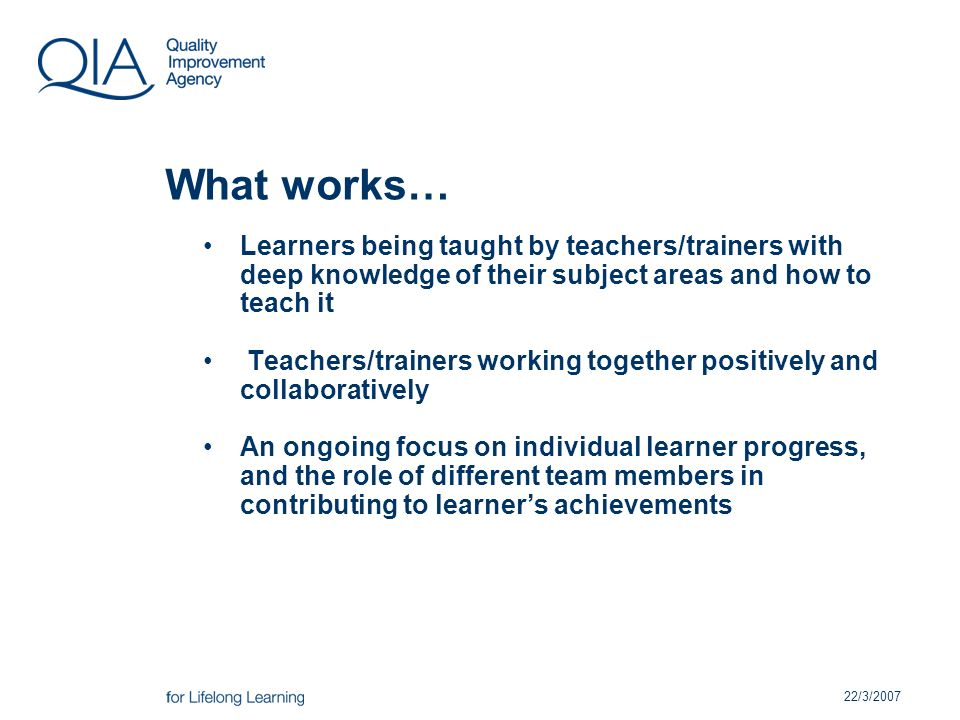 22/3/2007 What works… Learners being taught by teachers/trainers with deep knowledge of their subject areas and how to teach it Teachers/trainers working together positively and collaboratively An ongoing focus on individual learner progress, and the role of different team members in contributing to learners achievements