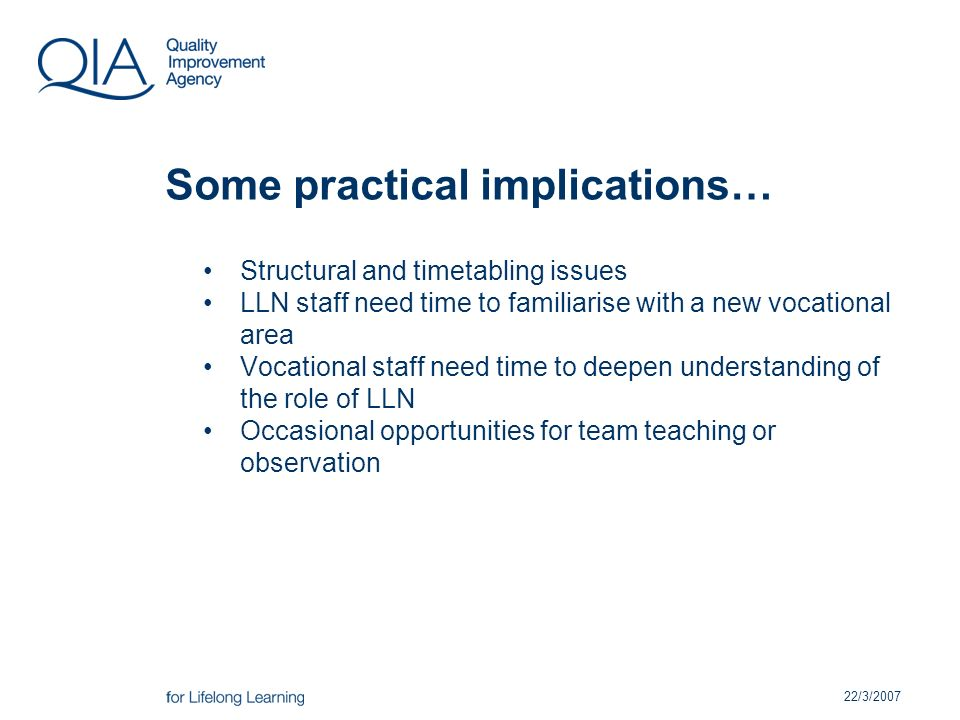 22/3/2007 Some practical implications… Structural and timetabling issues LLN staff need time to familiarise with a new vocational area Vocational staff need time to deepen understanding of the role of LLN Occasional opportunities for team teaching or observation