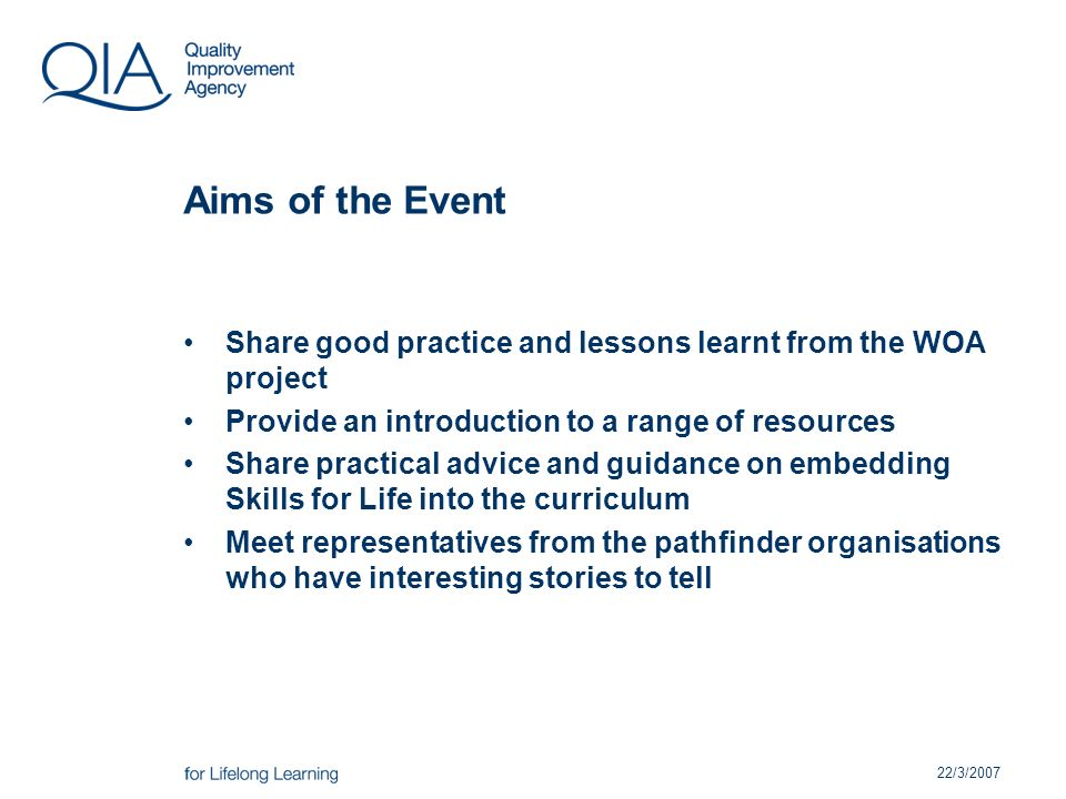 22/3/2007 Aims of the Event Share good practice and lessons learnt from the WOA project Provide an introduction to a range of resources Share practical advice and guidance on embedding Skills for Life into the curriculum Meet representatives from the pathfinder organisations who have interesting stories to tell