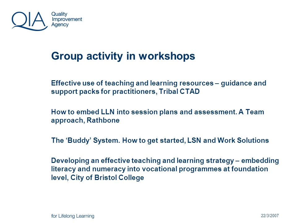 22/3/2007 Group activity in workshops Effective use of teaching and learning resources – guidance and support packs for practitioners, Tribal CTAD How to embed LLN into session plans and assessment.