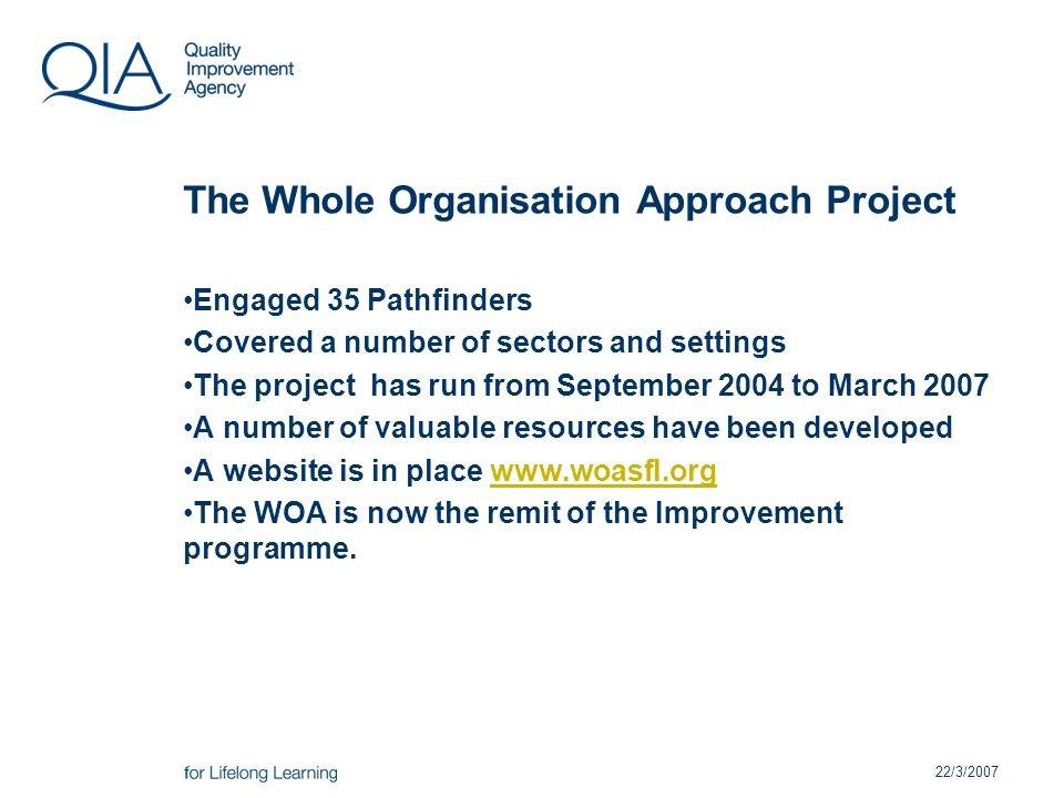 22/3/2007 The Whole Organisation Approach Project Engaged 35 Pathfinders Covered a number of sectors and settings The project has run from September 2004 to March 2007 A number of valuable resources have been developed A website is in place   The WOA is now the remit of the Improvement programme.