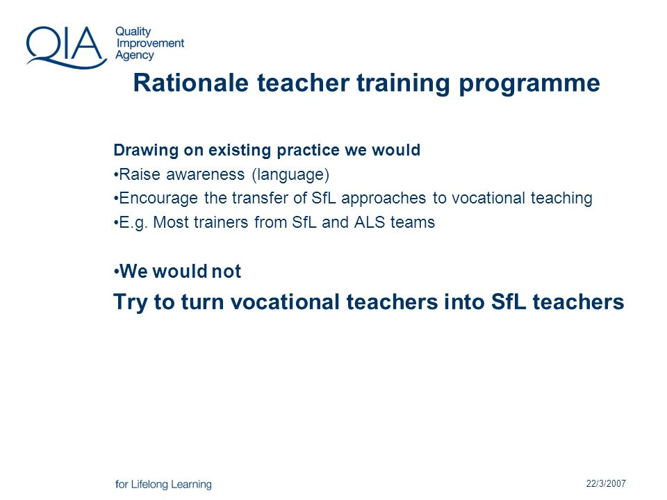 22/3/2007 Rationale teacher training programme Drawing on existing practice we would Raise awareness (language) Encourage the transfer of SfL approaches to vocational teaching E.g.