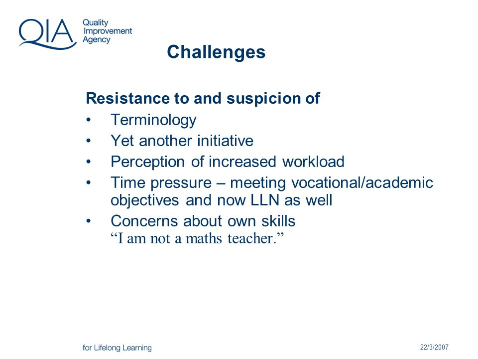 22/3/2007 Challenges Resistance to and suspicion of Terminology Yet another initiative Perception of increased workload Time pressure – meeting vocational/academic objectives and now LLN as well Concerns about own skills I am not a maths teacher.