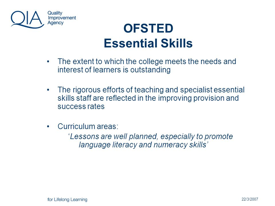 22/3/2007 OFSTED Essential Skills The extent to which the college meets the needs and interest of learners is outstanding The rigorous efforts of teaching and specialist essential skills staff are reflected in the improving provision and success rates Curriculum areas: Lessons are well planned, especially to promote language literacy and numeracy skills