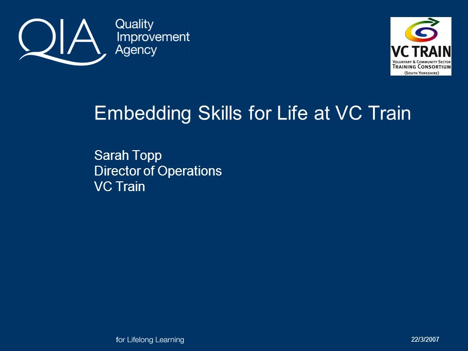 22/3/2007 Embedding Skills for Life at VC Train Sarah Topp Director of Operations VC Train