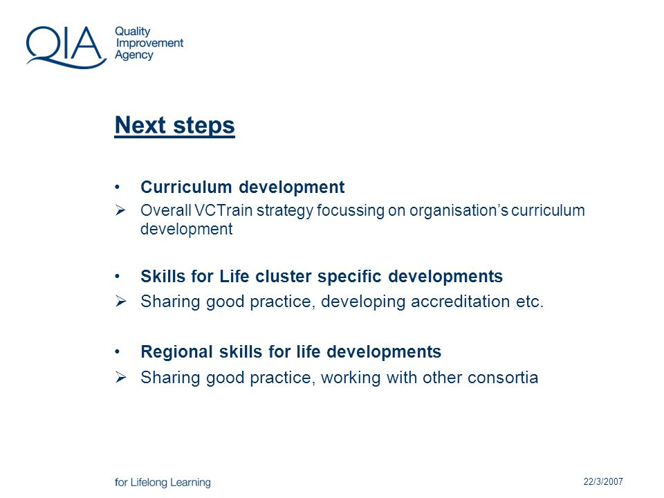 22/3/2007 Next steps Curriculum development Overall VCTrain strategy focussing on organisations curriculum development Skills for Life cluster specific developments Sharing good practice, developing accreditation etc.
