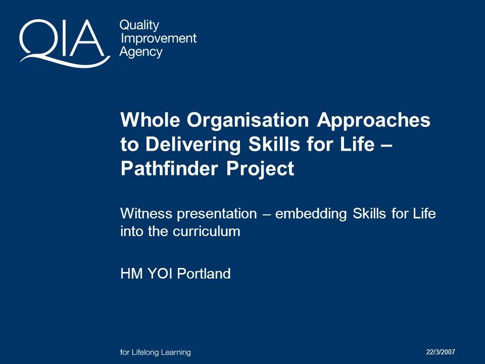 22/3/2007 Whole Organisation Approaches to Delivering Skills for Life – Pathfinder Project Witness presentation – embedding Skills for Life into the curriculum HM YOI Portland