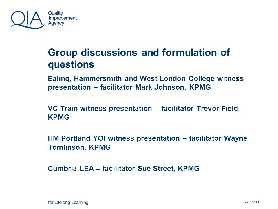 22/3/2007 Group discussions and formulation of questions Ealing, Hammersmith and West London College witness presentation – facilitator Mark Johnson, KPMG VC Train witness presentation – facilitator Trevor Field, KPMG HM Portland YOI witness presentation – facilitator Wayne Tomlinson, KPMG Cumbria LEA – facilitator Sue Street, KPMG