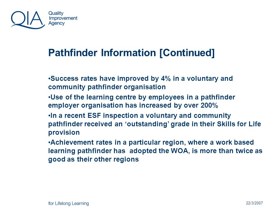 22/3/2007 Pathfinder Information [Continued] Success rates have improved by 4% in a voluntary and community pathfinder organisation Use of the learning centre by employees in a pathfinder employer organisation has increased by over 200% In a recent ESF inspection a voluntary and community pathfinder received an outstanding grade in their Skills for Life provision Achievement rates in a particular region, where a work based learning pathfinder has adopted the WOA, is more than twice as good as their other regions