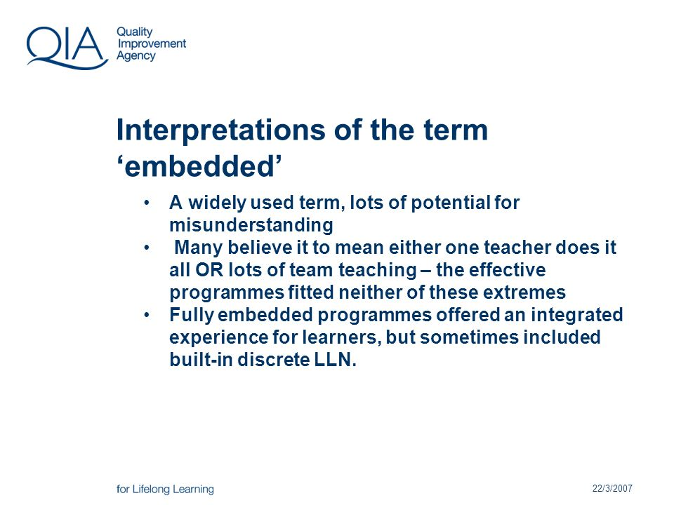 22/3/2007 Interpretations of the term embedded A widely used term, lots of potential for misunderstanding Many believe it to mean either one teacher does it all OR lots of team teaching – the effective programmes fitted neither of these extremes Fully embedded programmes offered an integrated experience for learners, but sometimes included built-in discrete LLN.