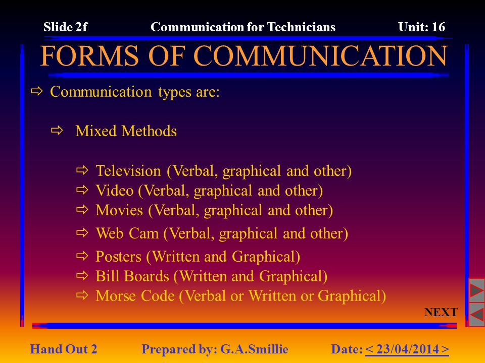 FORMS OF COMMUNICATION Communication types are: Mixed Methods Television (Verbal, graphical and other) Video (Verbal, graphical and other) Movies (Verbal, graphical and other) Web Cam (Verbal, graphical and other) Posters (Written and Graphical) Bill Boards (Written and Graphical) Morse Code (Verbal or Written or Graphical) NEXT Slide 2f Communication for Technicians Unit: 16 Hand Out 2 Prepared by: G.A.Smillie Date: