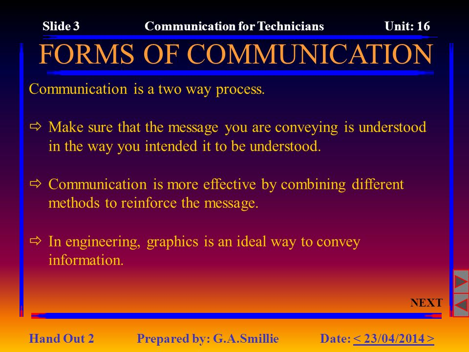 Communication is a two way process. Make sure that the message you are conveying is understood in the way you intended it to be understood. Communicat