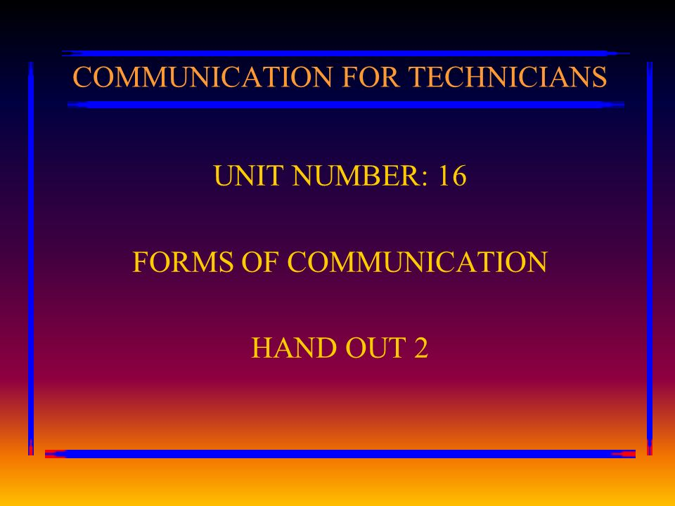 COMMUNICATION FOR TECHNICIANS UNIT NUMBER: 16 FORMS OF COMMUNICATION HAND OUT 2