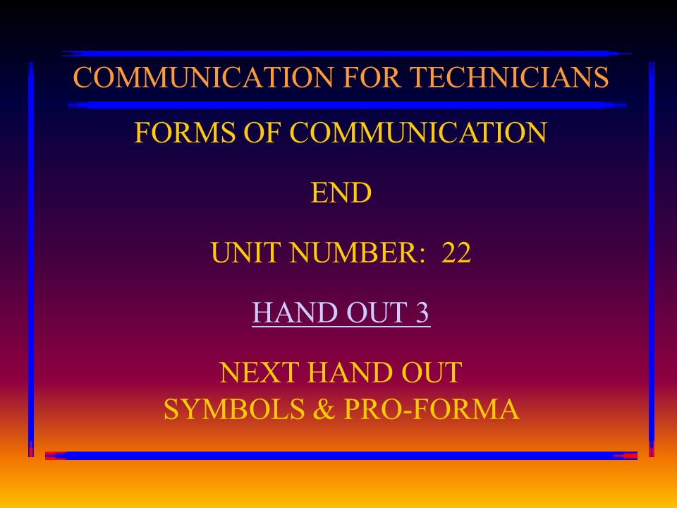 FORMS OF COMMUNICATION END UNIT NUMBER: 22 HAND OUT 3 NEXT HAND OUT SYMBOLS & PRO-FORMA COMMUNICATION FOR TECHNICIANS