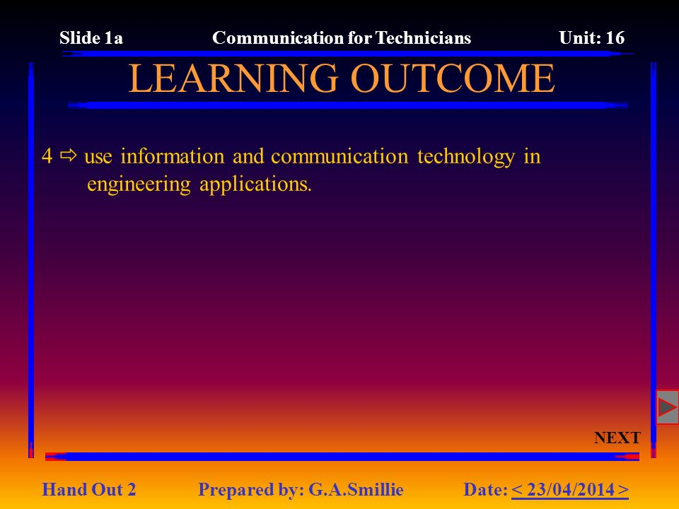 LEARNING OUTCOME Slide 1a Communication for Technicians Unit: 16 Hand Out 2 Prepared by: G.A.Smillie Date: 4 use information and communication technology in engineering applications.
